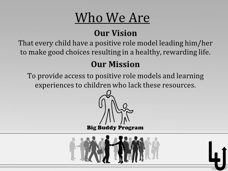 Who We Are Our Vision That every child have a positive role model leading him/her to make good choices resulting in a healthy, rewarding life.