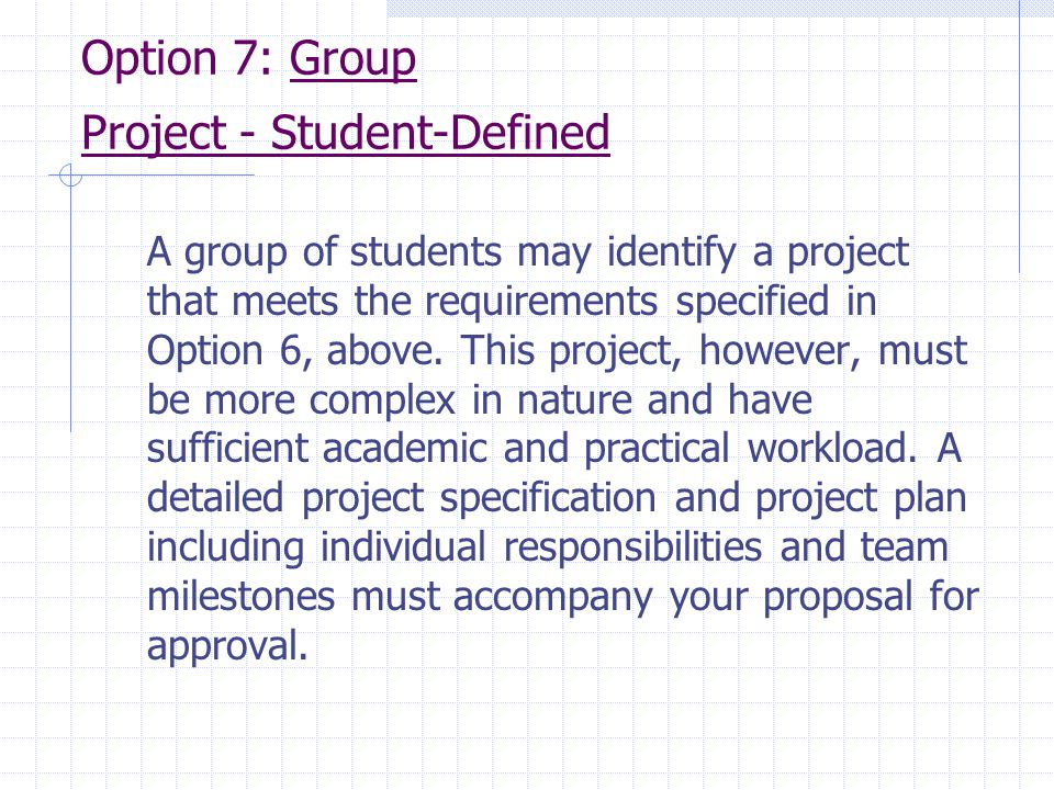 Option 7: Group Project ‑ Student ‑ Defined A group of students may identify a project that meets the requirements specified in Option 6, above. This