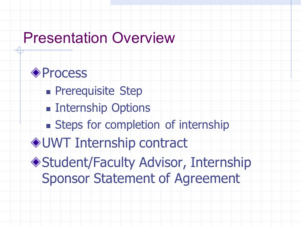 Steps Toward Completion of Internship Complete CSS 497 Meet once every two weeks with advisor Written status reports prior to meeting Provide group status and slippages if appropriate Prepare Quarterly status and final report Present final project at CSS Colloquium Receive final evaluation and grade