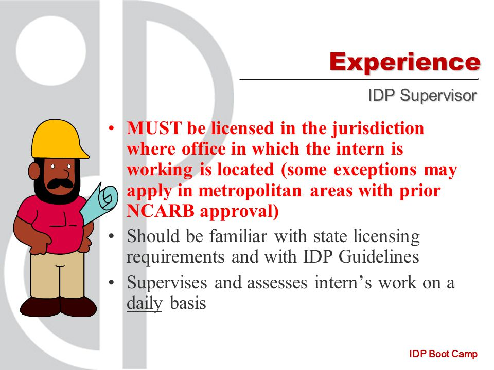 IDP Boot Camp Experience MUST be licensed in the jurisdiction where office in which the intern is working is located (some exceptions may apply in metropolitan areas with prior NCARB approval) Should be familiar with state licensing requirements and with IDP Guidelines Supervises and assesses intern's work on a daily basis IDP Supervisor