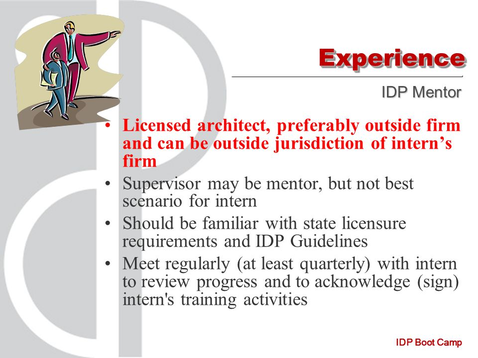 IDP Boot Camp ExperienceExperience Licensed architect, preferably outside firm and can be outside jurisdiction of intern's firm Supervisor may be mentor, but not best scenario for intern Should be familiar with state licensure requirements and IDP Guidelines Meet regularly (at least quarterly) with intern to review progress and to acknowledge (sign) intern s training activities IDP Mentor