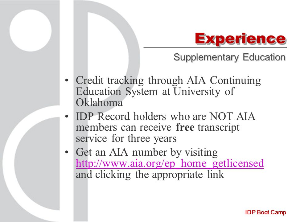 IDP Boot Camp Credit tracking through AIA Continuing Education System at University of Oklahoma IDP Record holders who are NOT AIA members can receive free transcript service for three years Get an AIA number by visiting http://www.aia.org/ep_home_getlicensed and clicking the appropriate link http://www.aia.org/ep_home_getlicensed ExperienceExperience Supplementary Education