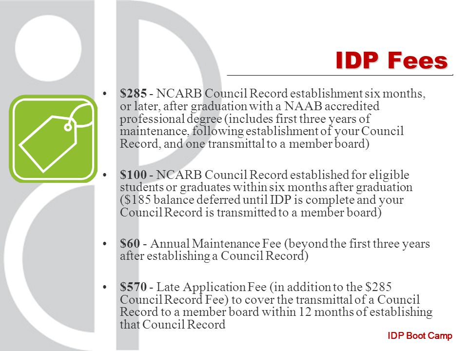 IDP Boot Camp IDP Fees $285 - NCARB Council Record establishment six months, or later, after graduation with a NAAB accredited professional degree (includes first three years of maintenance, following establishment of your Council Record, and one transmittal to a member board) $100 - NCARB Council Record established for eligible students or graduates within six months after graduation ($185 balance deferred until IDP is complete and your Council Record is transmitted to a member board) $60 - Annual Maintenance Fee (beyond the first three years after establishing a Council Record) $570 - Late Application Fee (in addition to the $285 Council Record Fee) to cover the transmittal of a Council Record to a member board within 12 months of establishing that Council Record