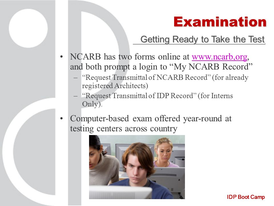 IDP Boot Camp Examination Getting Ready to Take the Test NCARB has two forms online at www.ncarb,org, and both prompt a login to My NCARB Record www.ncarb,org – – Request Transmittal of NCARB Record (for already registered Architects) – – Request Transmittal of IDP Record (for Interns Only).