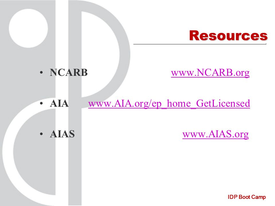 IDP Boot Camp Resources NCARB www.NCARB.orgwww.NCARB.org AIA www.AIA.org/ep_home_GetLicensedwww.AIA.org/ep_home_GetLicensed AIAS www.AIAS.orgwww.AIAS.org