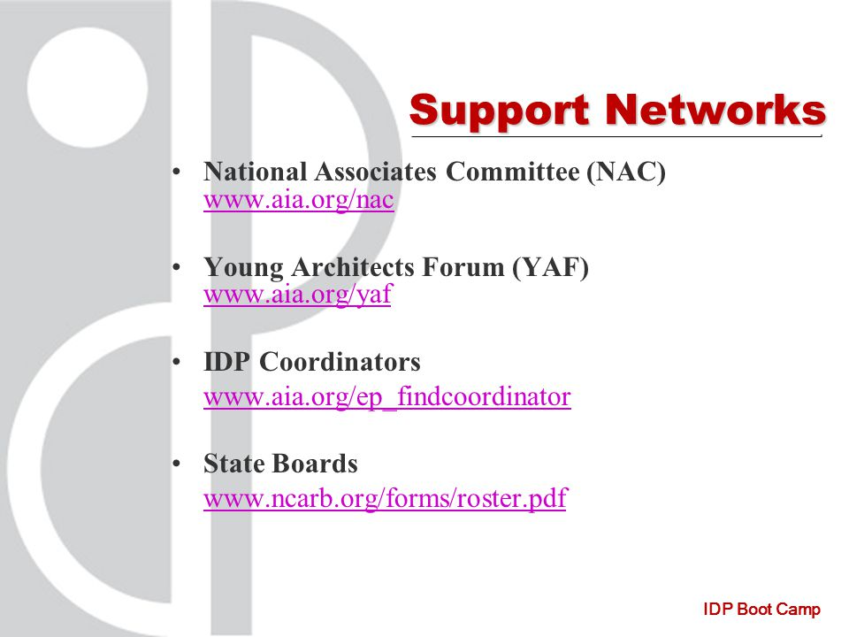 IDP Boot Camp Support Networks National Associates Committee (NAC) www.aia.org/nac www.aia.org/nac Young Architects Forum (YAF) www.aia.org/yaf www.aia.org/yaf IDP Coordinators www.aia.org/ep_findcoordinator State Boards www.ncarb.org/forms/roster.pdf