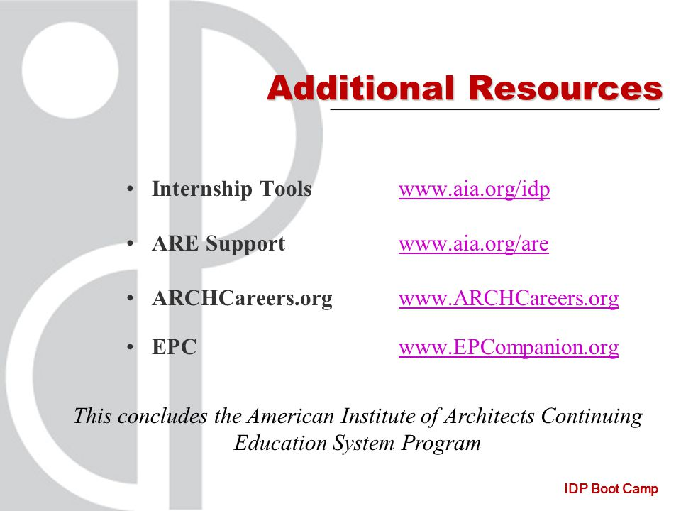 IDP Boot Camp Additional Resources Internship Toolswww.aia.org/idpwww.aia.org/idp ARE Supportwww.aia.org/arewww.aia.org/are ARCHCareers.orgwww.ARCHCareers.orgwww.ARCHCareers.org EPCwww.EPCompanion.orgwww.EPCompanion.org This concludes the American Institute of Architects Continuing Education System Program