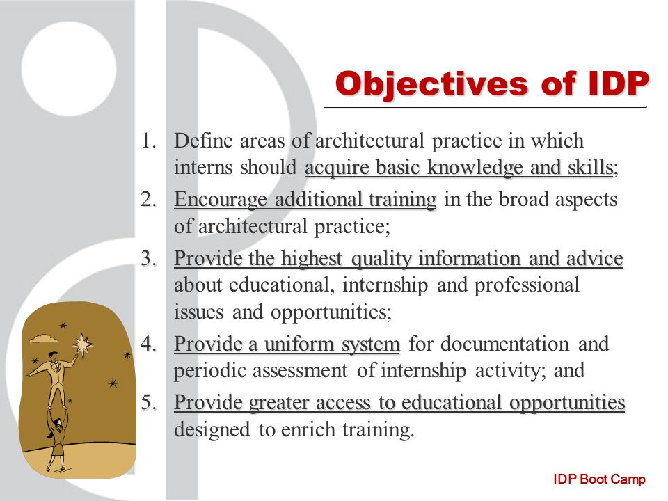IDP Boot Camp Objectives of IDP acquire basic knowledge and skills 1.Define areas of architectural practice in which interns should acquire basic knowledge and skills; 2.Encourage additional training 2.Encourage additional training in the broad aspects of architectural practice; 3.Provide the highest quality information and advice 3.Provide the highest quality information and advice about educational, internship and professional issues and opportunities; 4.Provide a uniform system 4.Provide a uniform system for documentation and periodic assessment of internship activity; and 5.Provide greater access to educational opportunities 5.Provide greater access to educational opportunities designed to enrich training.