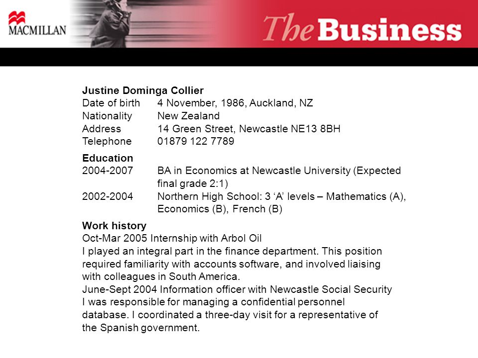 Justine Dominga Collier Date of birth4 November, 1986, Auckland, NZ NationalityNew Zealand Address14 Green Street, Newcastle NE13 8BH Telephone01879 122 7789 Education 2004-2007BA in Economics at Newcastle University (Expected final grade 2:1) 2002-2004Northern High School: 3 'A' levels – Mathematics (A), Economics (B), French (B) Work history Oct-Mar 2005 Internship with Arbol Oil I played an integral part in the finance department.