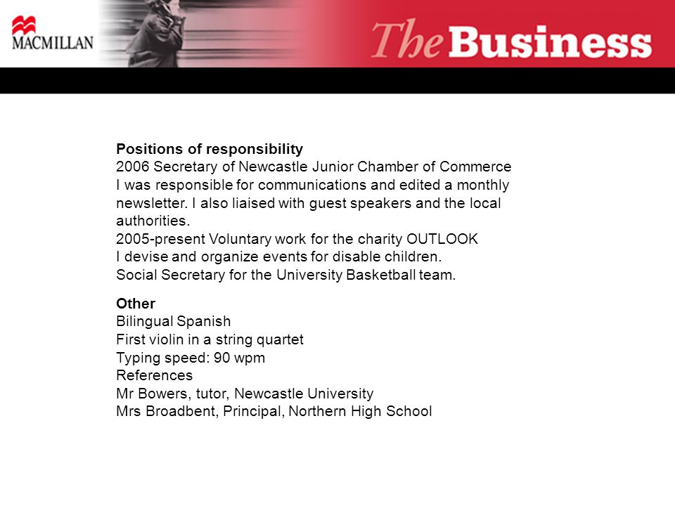 Positions of responsibility 2006 Secretary of Newcastle Junior Chamber of Commerce I was responsible for communications and edited a monthly newsletter.