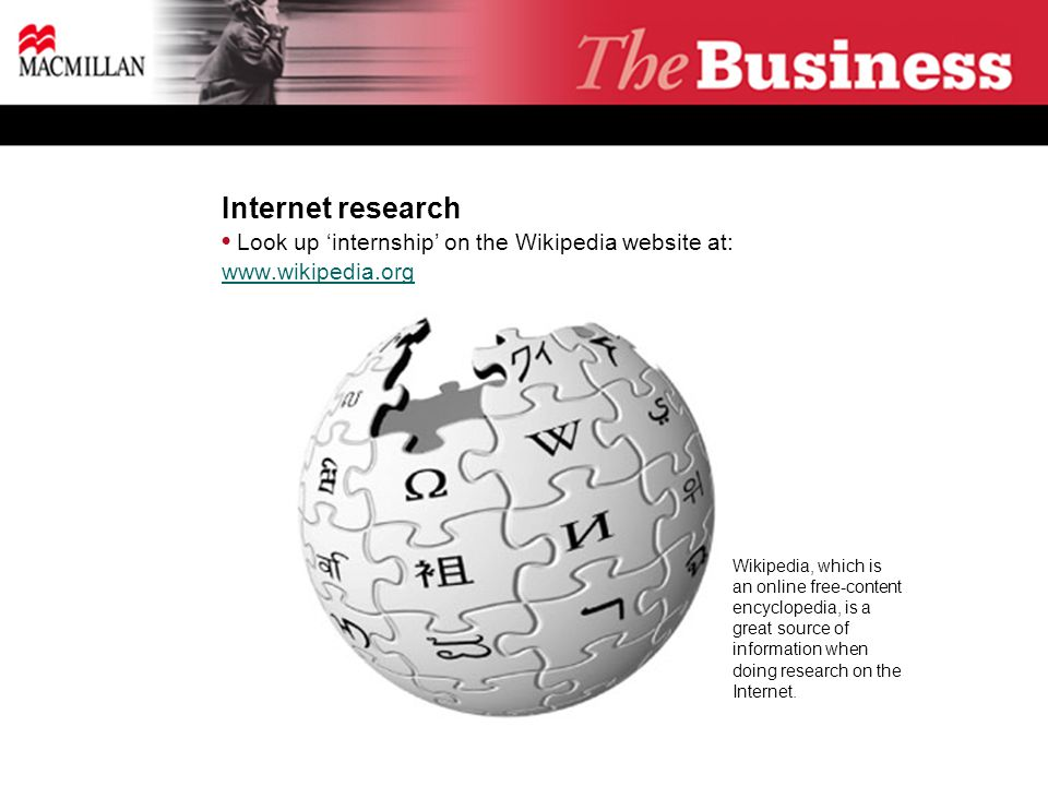 Internet research Look up 'internship' on the Wikipedia website at: www.wikipedia.org www.wikipedia.org Wikipedia, which is an online free-content encyclopedia, is a great source of information when doing research on the Internet.