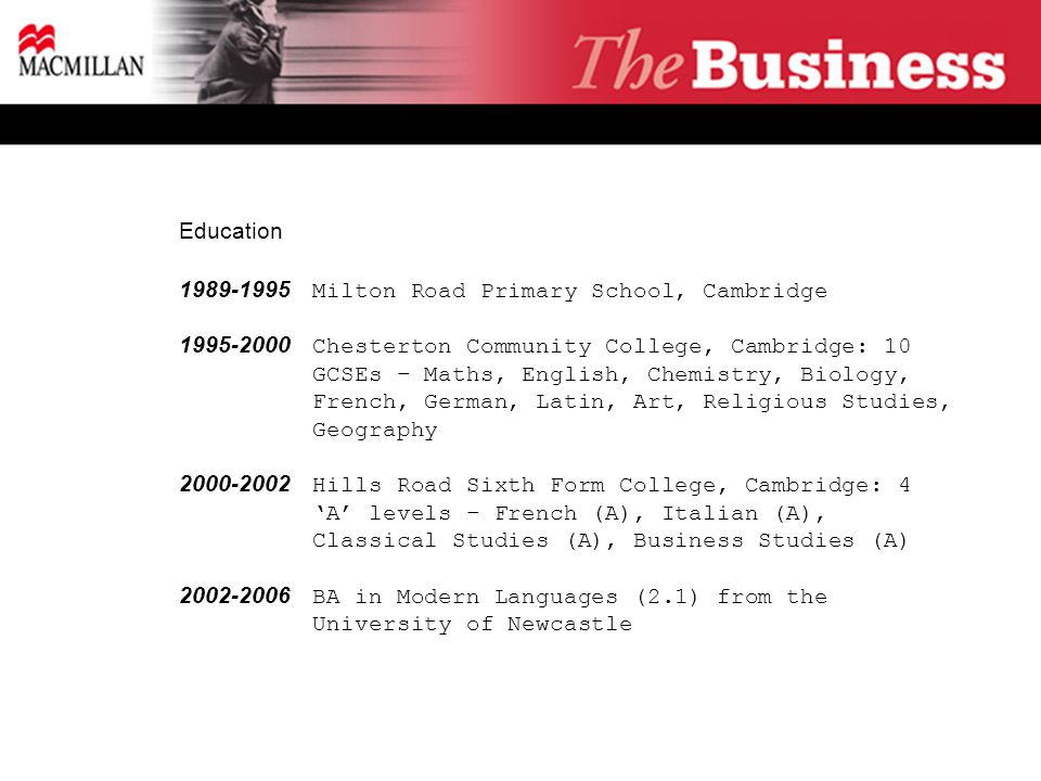 Education 1989-1995 Milton Road Primary School, Cambridge 1995-2000 Chesterton Community College, Cambridge: 10 GCSEs – Maths, English, Chemistry, Biology, French, German, Latin, Art, Religious Studies, Geography 2000-2002 Hills Road Sixth Form College, Cambridge: 4 'A' levels – French (A), Italian (A), Classical Studies (A), Business Studies (A) 2002-2006 BA in Modern Languages (2.1) from the University of Newcastle