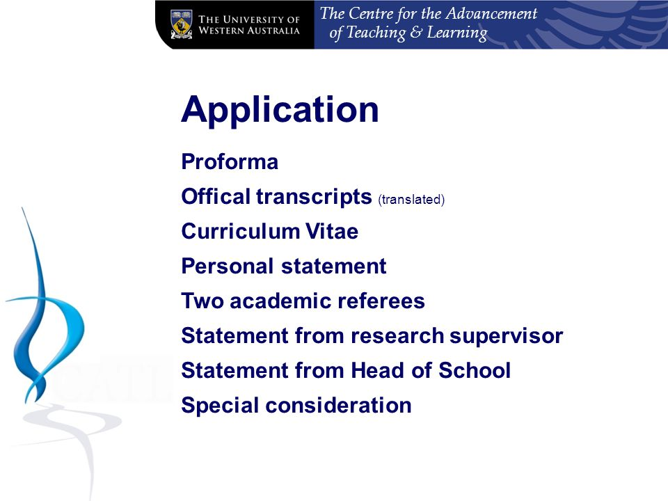 The Centre for the Advancement of Teaching & Learning Application Proforma Offical transcripts (translated) Curriculum Vitae Personal statement Two academic referees Statement from research supervisor Statement from Head of School Special consideration