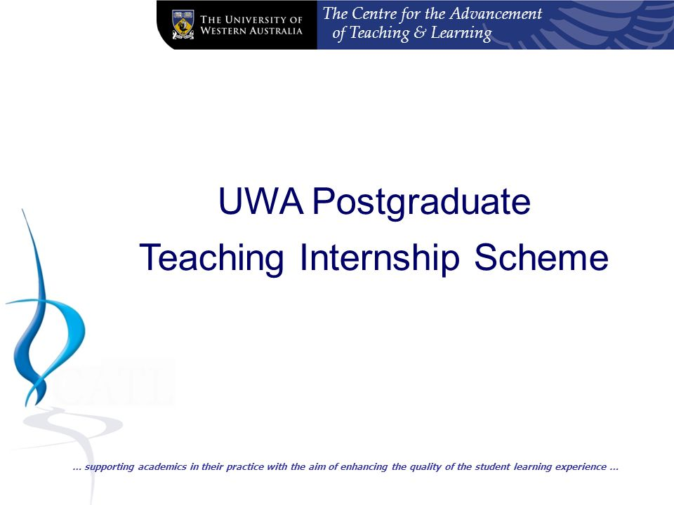 The Centre for the Advancement of Teaching & Learning UWA Postgraduate Teaching Internship Scheme … supporting academics in their practice with the aim of enhancing the quality of the student learning experience …