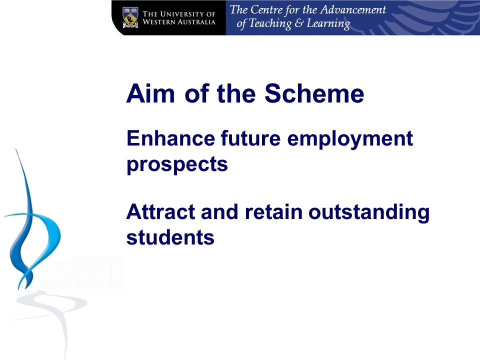 The Centre for the Advancement of Teaching & Learning Aim of the Scheme Enhance future employment prospects Attract and retain outstanding students