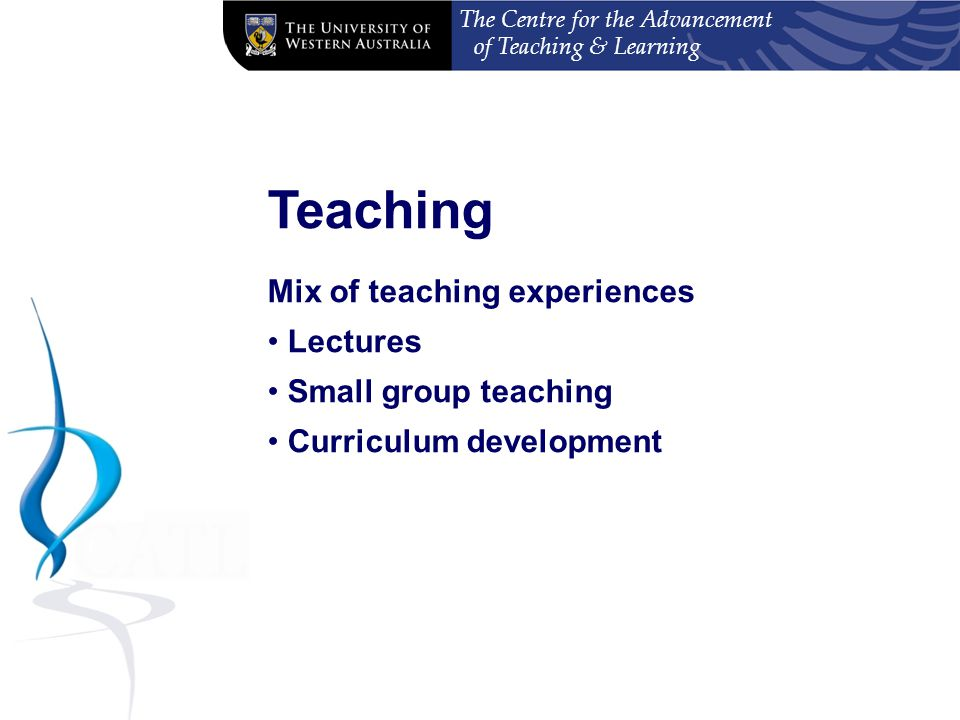 The Centre for the Advancement of Teaching & Learning Teaching Plan Lectures (at least one per semester but 3 in total recommended) Small group teaching Curriculum development (max 20 hours) 104 hours total Balanced across both semesters Nexus between teaching and research No need to cost teaching plan - $4000 ($2000 at beginning, $2000 at end) Changes need to be approved by the Postgraduate Internship Committee