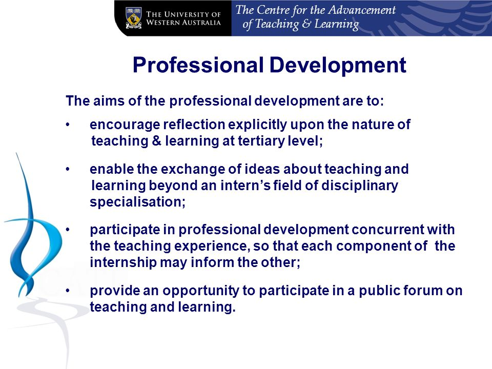 The Centre for the Advancement of Teaching & Learning Professional Development The aims of the professional development are to: encourage reflection explicitly upon the nature of teaching & learning at tertiary level; enable the exchange of ideas about teaching and learning beyond an intern's field of disciplinary specialisation; participate in professional development concurrent with the teaching experience, so that each component of the internship may inform the other; provide an opportunity to participate in a public forum on teaching and learning.