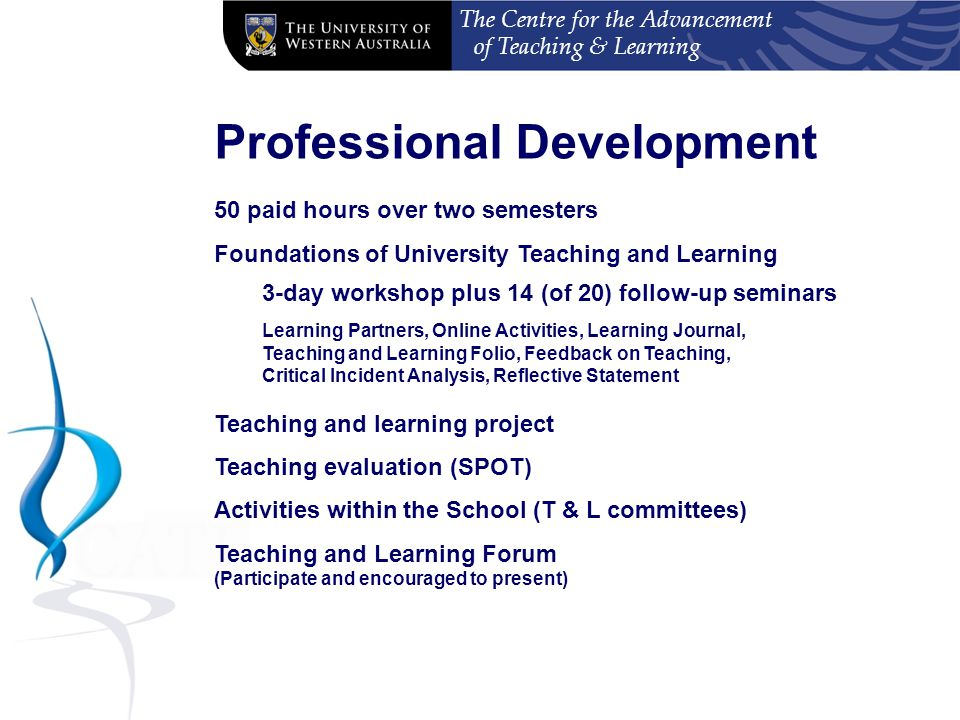 The Centre for the Advancement of Teaching & Learning Professional Development 50 paid hours over two semesters Foundations of University Teaching and Learning 3-day workshop plus 14 (of 20) follow-up seminars Learning Partners, Online Activities, Learning Journal, Teaching and Learning Folio, Feedback on Teaching, Critical Incident Analysis, Reflective Statement Teaching and learning project Teaching evaluation (SPOT) Activities within the School (T & L committees) Teaching and Learning Forum (Participate and encouraged to present)
