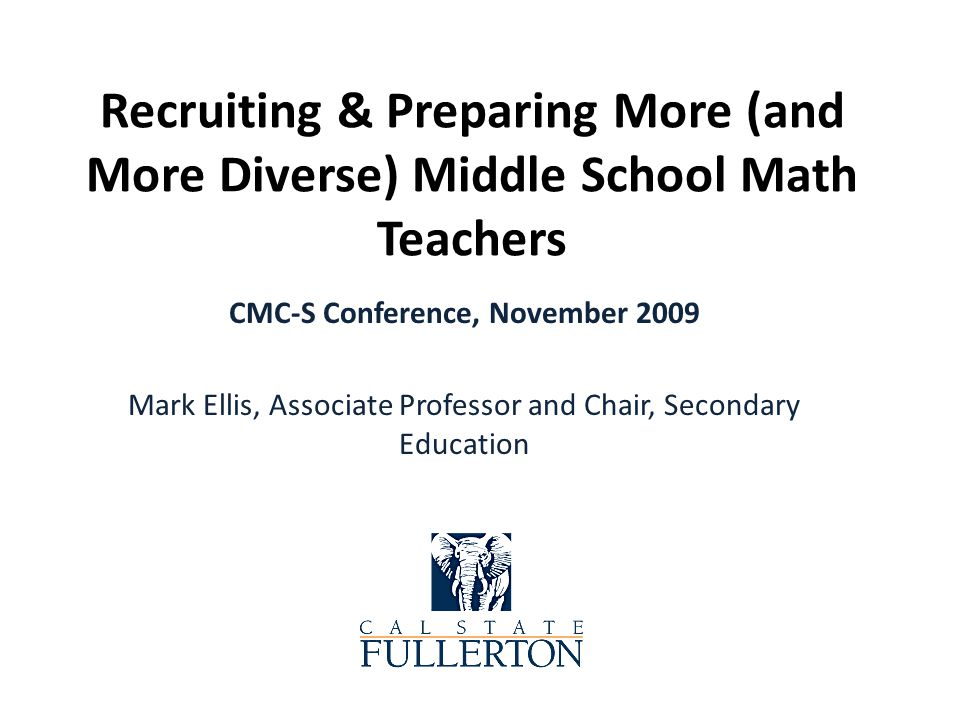 FLM Credential Program Stand-alone program Focused on middle school math teaching Recruit from undergraduates and mid-career changers Web-based information (http://faculty.fullerton.edu/mellis) Master of Science in Education, Emphasis in Teaching Foundational Mathematics