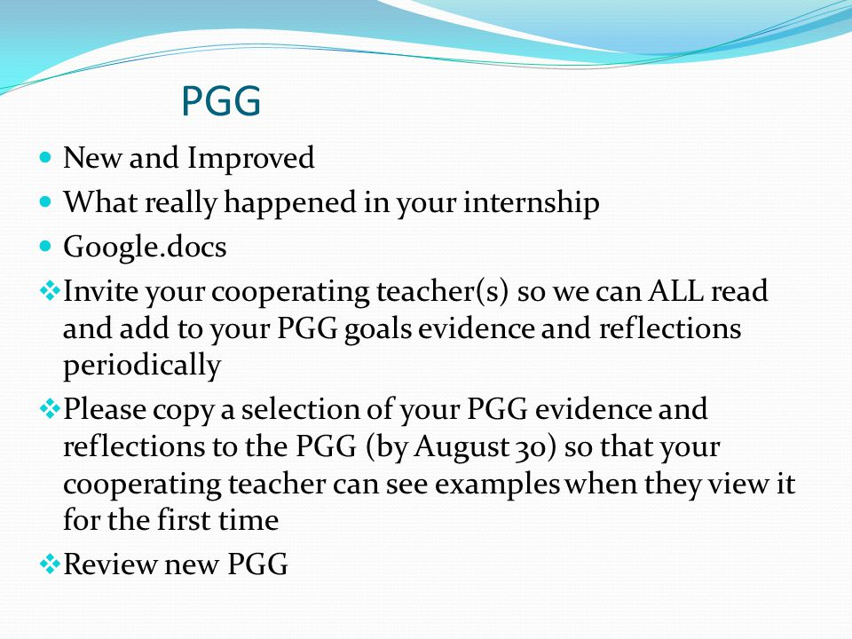 PGG New and Improved What really happened in your internship Google.docs  Invite your cooperating teacher(s) so we can ALL read and add to your PGG goals evidence and reflections periodically  Please copy a selection of your PGG evidence and reflections to the PGG (by August 30) so that your cooperating teacher can see examples when they view it for the first time  Review new PGG
