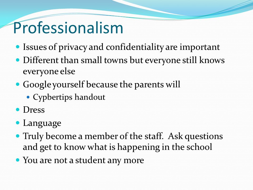 Professionalism Issues of privacy and confidentiality are important Different than small towns but everyone still knows everyone else Google yourself because the parents will Cypbertips handout Dress Language Truly become a member of the staff.
