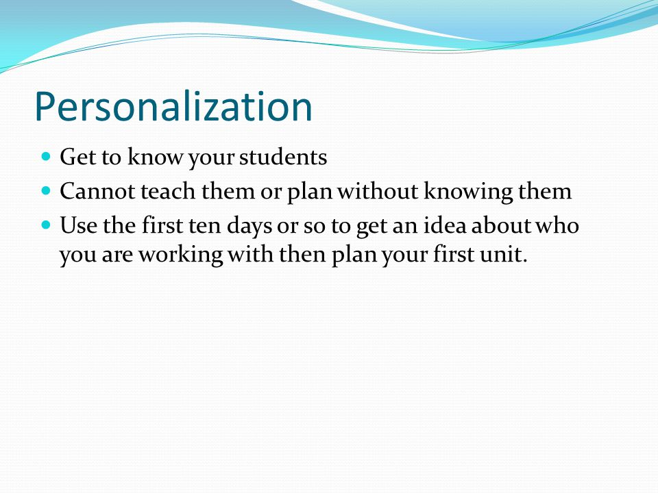 Personalization Get to know your students Cannot teach them or plan without knowing them Use the first ten days or so to get an idea about who you are working with then plan your first unit.