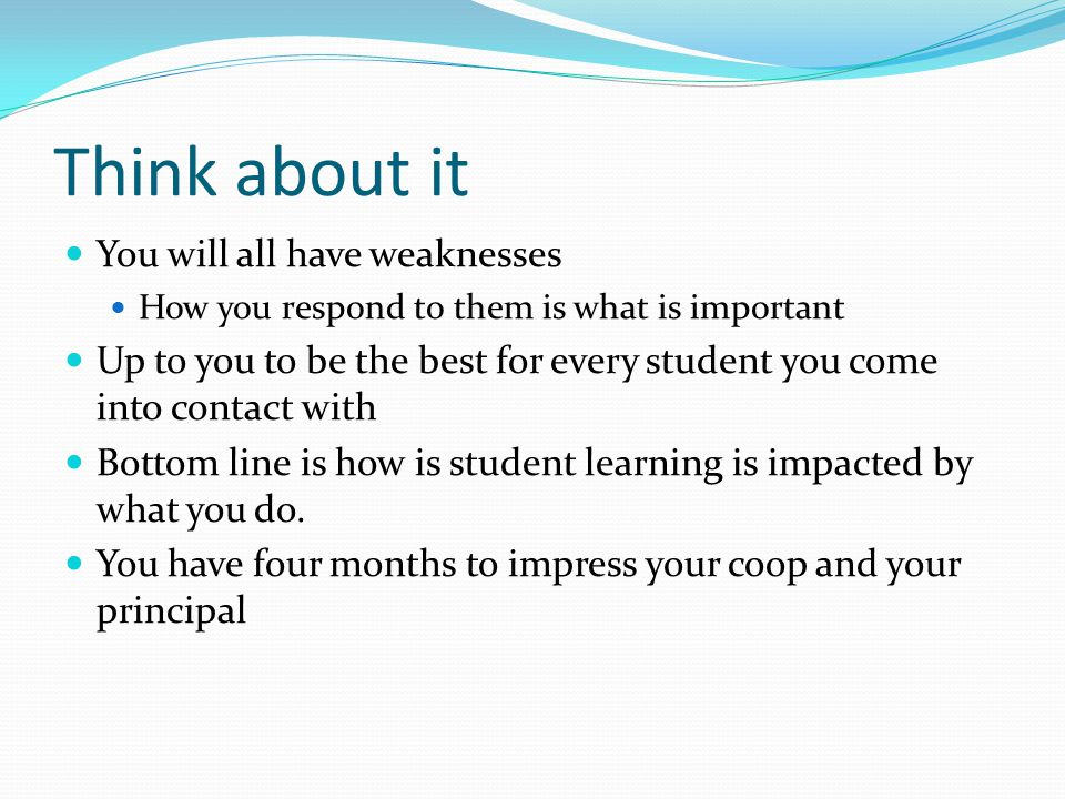 Think about it You will all have weaknesses How you respond to them is what is important Up to you to be the best for every student you come into contact with Bottom line is how is student learning is impacted by what you do.