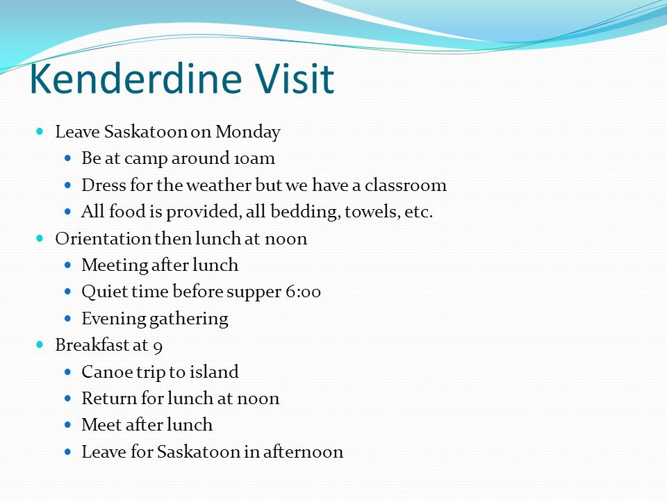 Kenderdine Visit Leave Saskatoon on Monday Be at camp around 10am Dress for the weather but we have a classroom All food is provided, all bedding, towels, etc.
