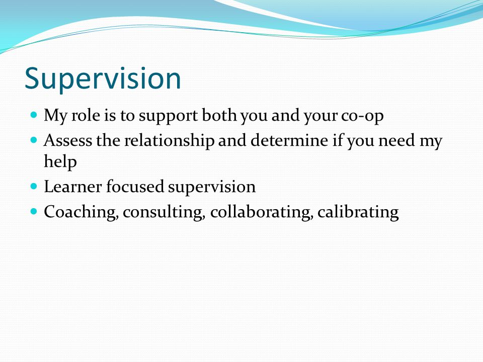 Supervision My role is to support both you and your co-op Assess the relationship and determine if you need my help Learner focused supervision Coaching, consulting, collaborating, calibrating