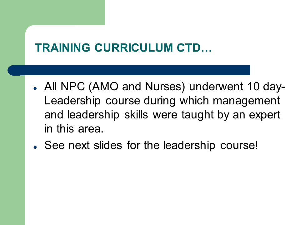 TRAINING CURRICULUM CTD… All NPC (AMO and Nurses) underwent 10 day- Leadership course during which management and leadership skills were taught by an expert in this area.