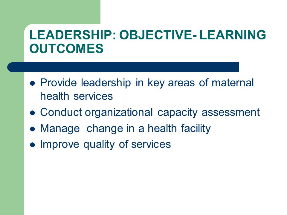 Provide leadership in key areas of maternal health services Conduct organizational capacity assessment Manage change in a health facility Improve quality of services LEADERSHIP: OBJECTIVE- LEARNING OUTCOMES