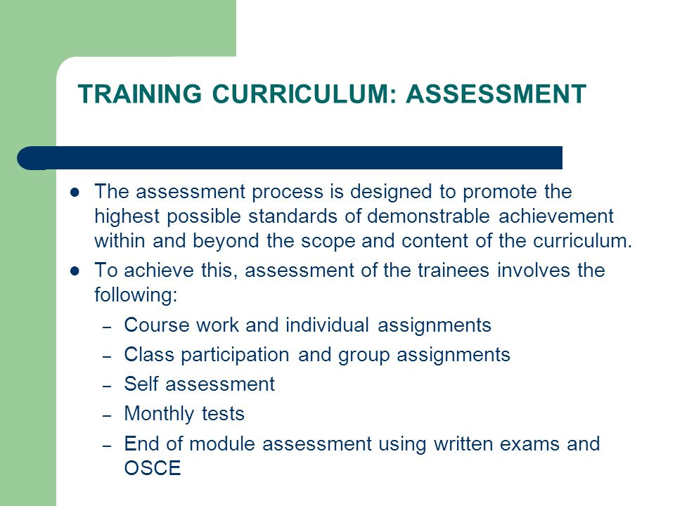 TRAINING CURRICULUM: ASSESSMENT The assessment process is designed to promote the highest possible standards of demonstrable achievement within and beyond the scope and content of the curriculum.