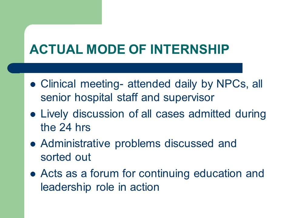 ACTUAL MODE OF INTERNSHIP Clinical meeting- attended daily by NPCs, all senior hospital staff and supervisor Lively discussion of all cases admitted during the 24 hrs Administrative problems discussed and sorted out Acts as a forum for continuing education and leadership role in action
