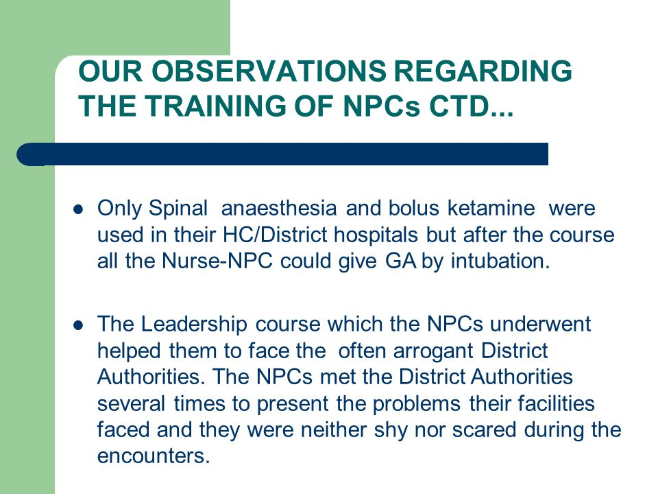 Only Spinal anaesthesia and bolus ketamine were used in their HC/District hospitals but after the course all the Nurse-NPC could give GA by intubation.