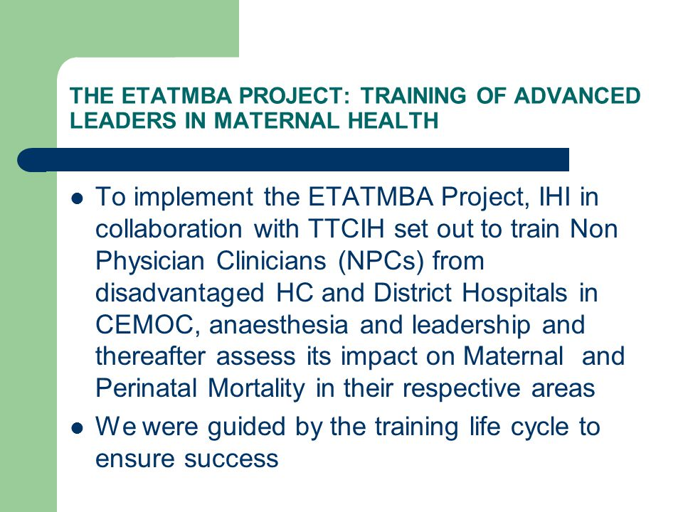 THE ETATMBA PROJECT: TRAINING OF ADVANCED LEADERS IN MATERNAL HEALTH To implement the ETATMBA Project, IHI in collaboration with TTCIH set out to train Non Physician Clinicians (NPCs) from disadvantaged HC and District Hospitals in CEMOC, anaesthesia and leadership and thereafter assess its impact on Maternal and Perinatal Mortality in their respective areas We were guided by the training life cycle to ensure success