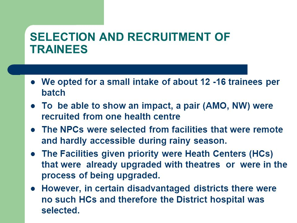 SELECTION AND RECRUITMENT OF TRAINEES We opted for a small intake of about 12 -16 trainees per batch To be able to show an impact, a pair (AMO, NW) were recruited from one health centre The NPCs were selected from facilities that were remote and hardly accessible during rainy season.