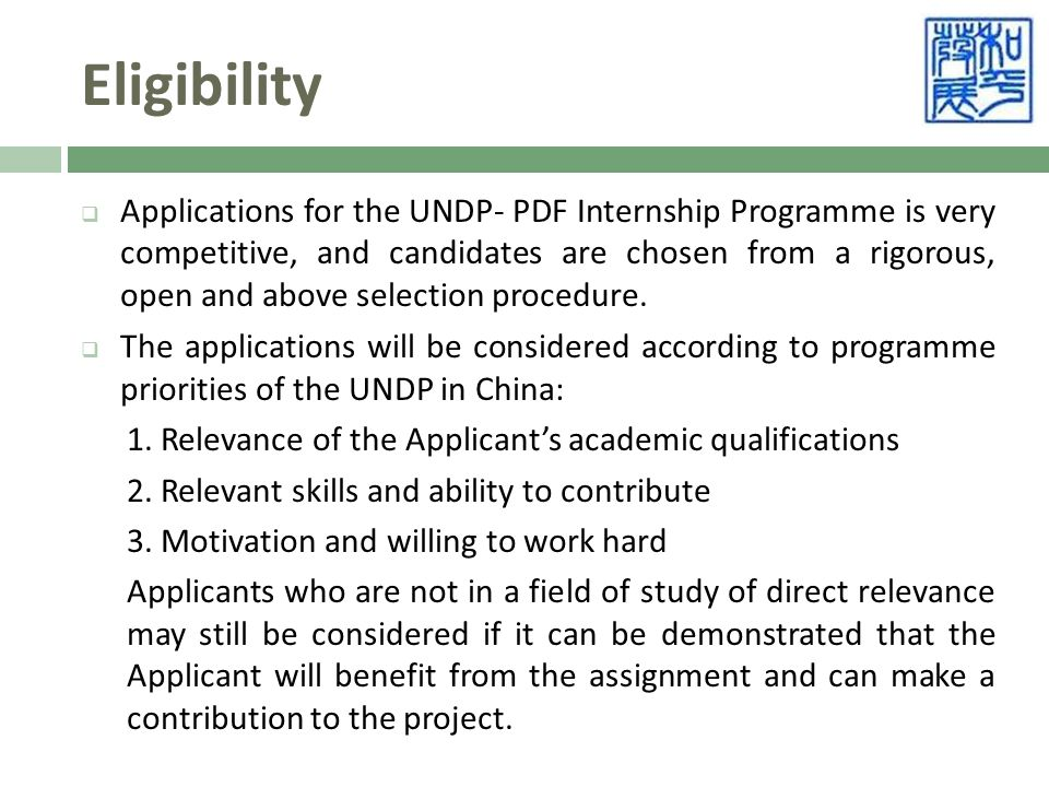 Eligibility  Applications for the UNDP- PDF Internship Programme is very competitive, and candidates are chosen from a rigorous, open and above selection procedure.