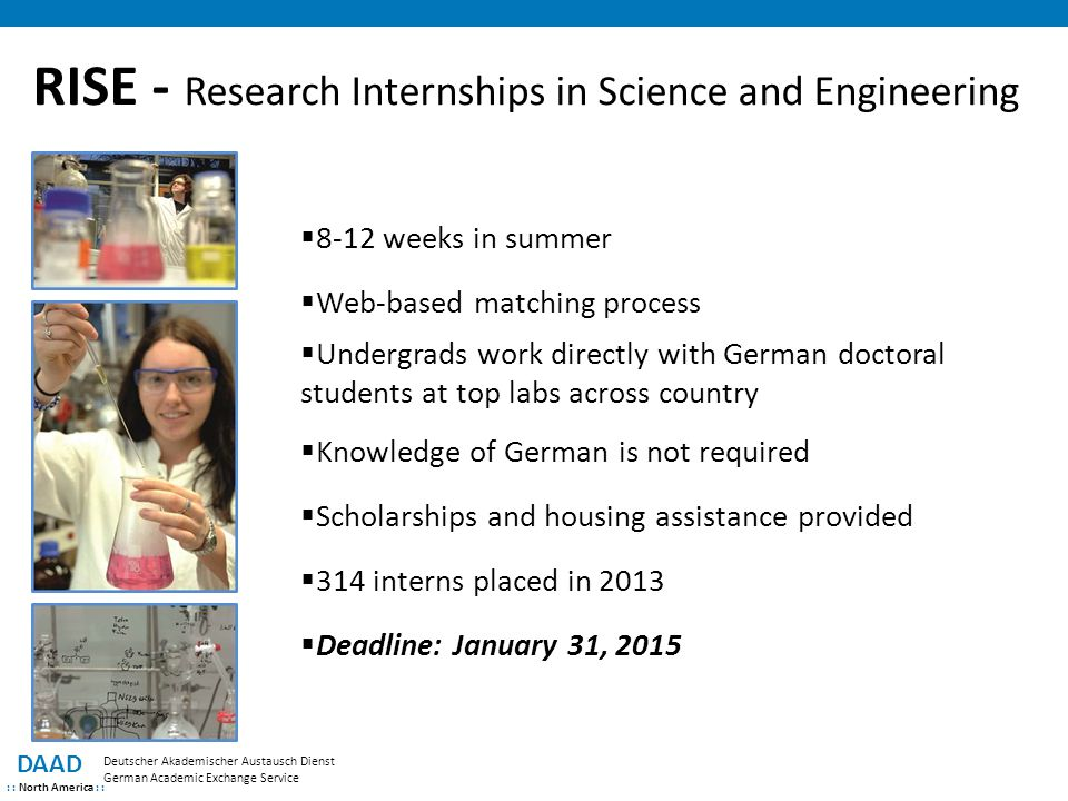 RISE - Research Internships in Science and Engineering DAAD : : North America : : Deutscher Akademischer Austausch Dienst German Academic Exchange Service  8-12 weeks in summer  Web-based matching process  Undergrads work directly with German doctoral students at top labs across country  Knowledge of German is not required  Scholarships and housing assistance provided  314 interns placed in 2013  Deadline: January 31, 2015
