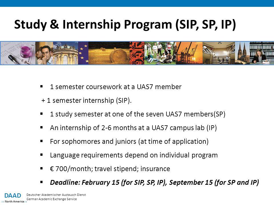 Study & Internship Program (SIP, SP, IP) DAAD : : North America : : Deutscher Akademischer Austausch Dienst German Academic Exchange Service  1 semester coursework at a UAS7 member + 1 semester internship (SIP).