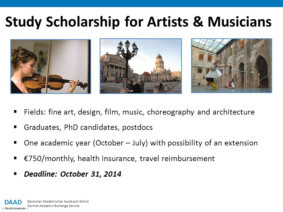 Study Scholarship for Artists & Musicians DAAD : : North America : : Deutscher Akademischer Austausch Dienst German Academic Exchange Service  Fields: fine art, design, film, music, choreography and architecture  Graduates, PhD candidates, postdocs  One academic year (October – July) with possibility of an extension  €750/monthly, health insurance, travel reimbursement  Deadline: October 31, 2014