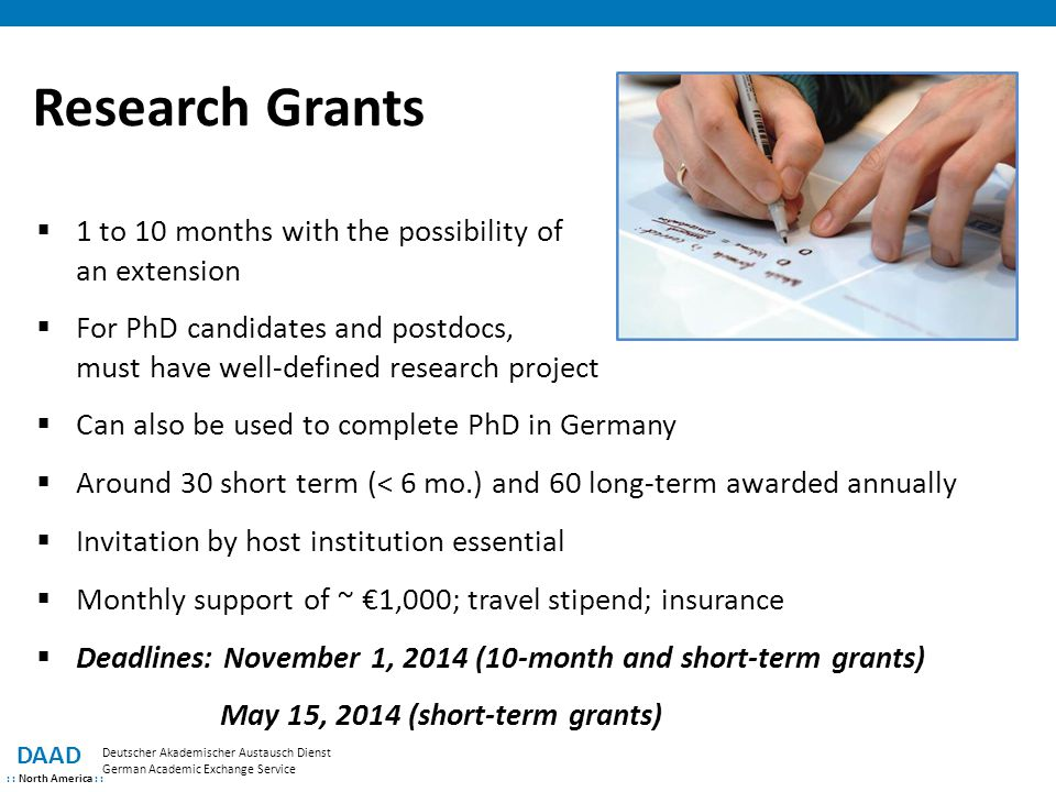 Research Grants DAAD : : North America : : Deutscher Akademischer Austausch Dienst German Academic Exchange Service  1 to 10 months with the possibility of an extension  For PhD candidates and postdocs, must have well-defined research project  Can also be used to complete PhD in Germany  Around 30 short term (< 6 mo.) and 60 long-term awarded annually  Invitation by host institution essential  Monthly support of ~ €1,000; travel stipend; insurance  Deadlines: November 1, 2014 (10-month and short-term grants) May 15, 2014 (short-term grants)