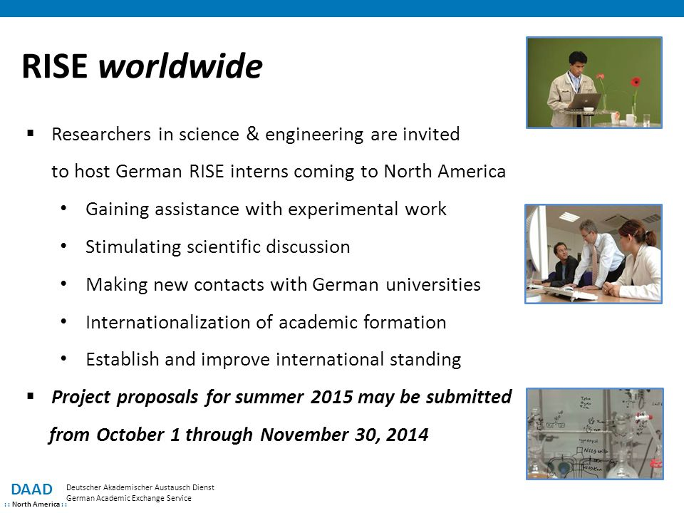 DAAD : : North America : : Deutscher Akademischer Austausch Dienst German Academic Exchange Service RISE worldwide  Researchers in science & engineering are invited to host German RISE interns coming to North America Gaining assistance with experimental work Stimulating scientific discussion Making new contacts with German universities Internationalization of academic formation Establish and improve international standing  Project proposals for summer 2015 may be submitted from October 1 through November 30, 2014