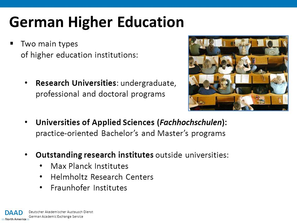 How to Select the Right Program or School DAAD : : North America : : Deutscher Akademischer Austausch Dienst German Academic Exchange Service  Searchable database of all programs taught at German universities www.higher-education-compass.de  Research Training Groups, Collaborative Research Centers, Graduate Schools and Research Clusters supported under the Excellence Initiative www.dfg.de  For Bachelor and Master programs Program rankings from Center for Higher Education Development www.university-ranking.de  General information about study and research in Germany www.study-in.de www.research-in-germany.de
