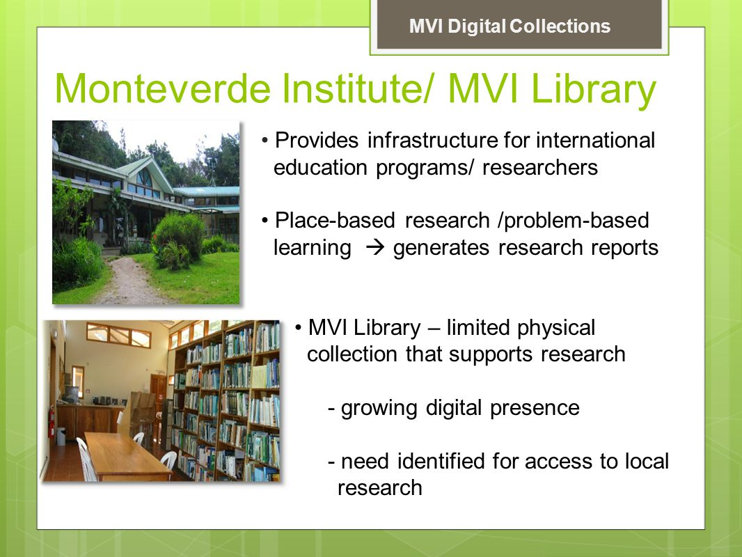 Monteverde Institute/ MVI Library MVI Digital Collections Provides infrastructure for international education programs/ researchers Place-based research /problem-based learning  generates research reports MVI Library – limited physical collection that supports research - growing digital presence - need identified for access to local research