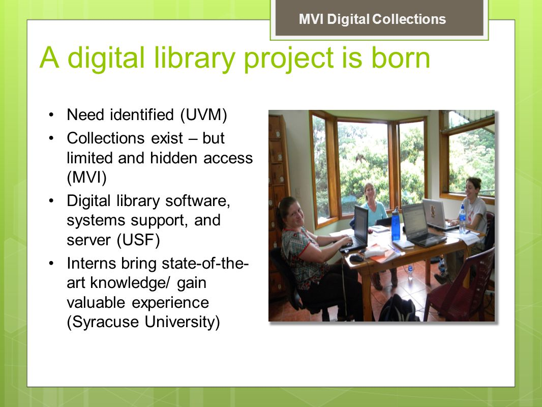 A digital library project is born Need identified (UVM) Collections exist – but limited and hidden access (MVI) Digital library software, systems support, and server (USF) Interns bring state-of-the- art knowledge/ gain valuable experience (Syracuse University) MVI Digital Collections