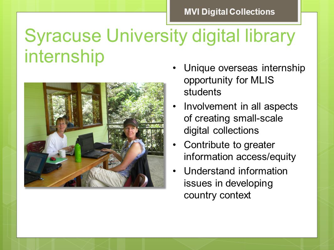 Syracuse University digital library internship Unique overseas internship opportunity for MLIS students Involvement in all aspects of creating small-scale digital collections Contribute to greater information access/equity Understand information issues in developing country context MVI Digital Collections