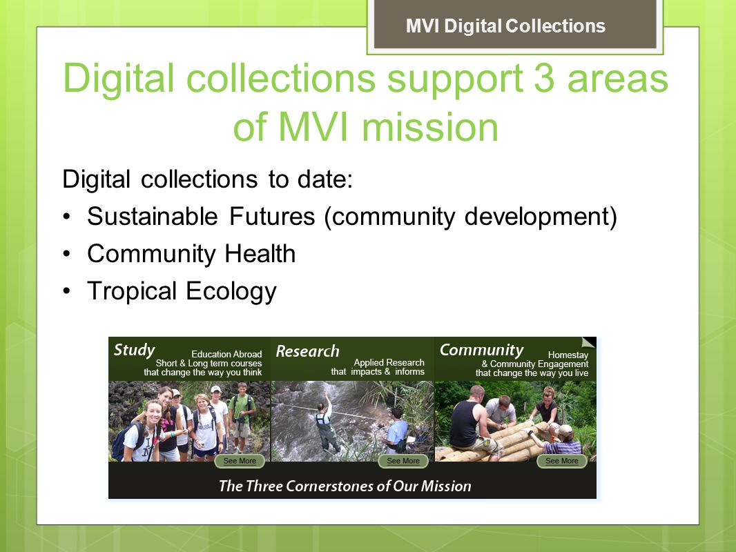 MVI Digital Collections Digital collections support 3 areas of MVI mission Digital collections to date: Sustainable Futures (community development) Community Health Tropical Ecology