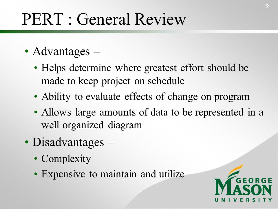 PERT : General Review Advantages – Helps determine where greatest effort should be made to keep project on schedule Ability to evaluate effects of change on program Allows large amounts of data to be represented in a well organized diagram Disadvantages – Complexity Expensive to maintain and utilize 2