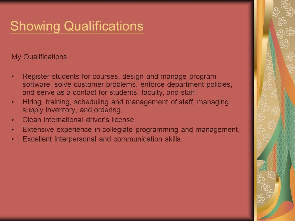 Showing Qualifications My Qualifications Register students for courses, design and manage program software, solve customer problems, enforce department policies, and serve as a contact for students, faculty, and staff.