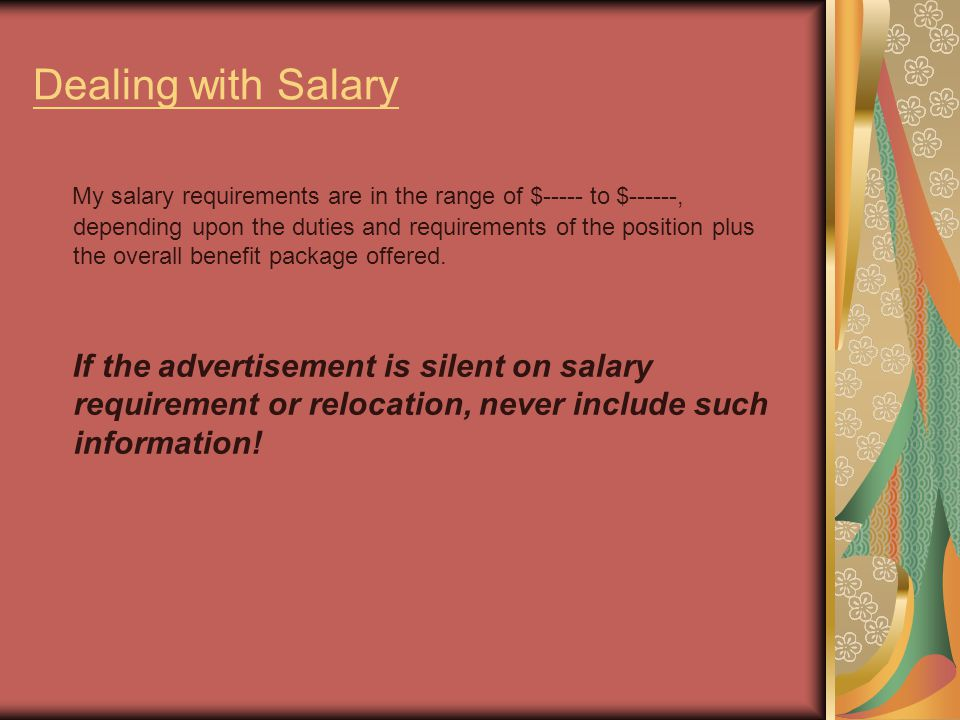Dealing with Salary My salary requirements are in the range of $----- to $------, depending upon the duties and requirements of the position plus the overall benefit package offered.
